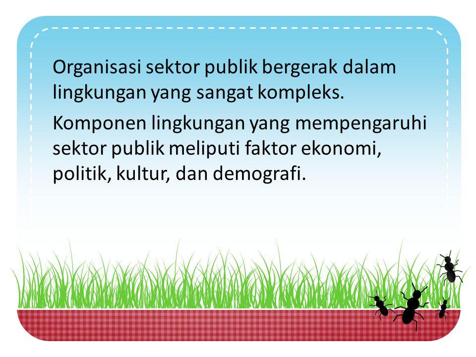 Organisasi sektor publik bergerak dalam lingkungan yang sangat kompleks. Komponen lingkungan yang mempengaruhi sektor publik meliputi faktor ekonomi,