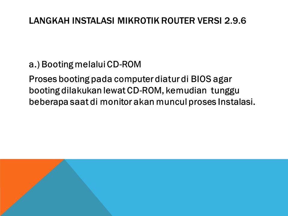 LANGKAH INSTALASI MIKROTIK ROUTER VERSI 2.9.6 a.) Booting melalui CD-ROM Proses booting pada computer diatur di BIOS agar booting dilakukan lewat CD-R