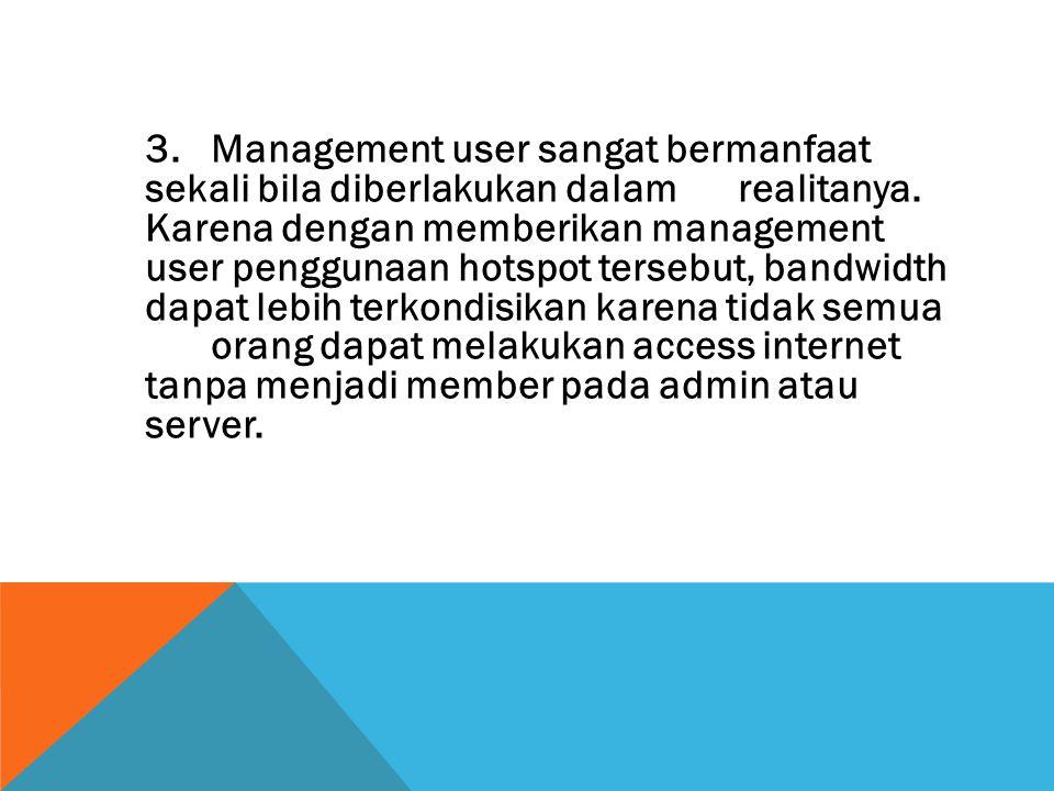 3.Management user sangat bermanfaat sekali bila diberlakukan dalam realitanya. Karena dengan memberikan management user penggunaan hotspot tersebut, b