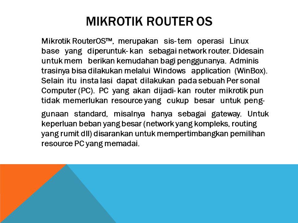 MIKROTIK ROUTER OS Mikrotik RouterOS™, merupakan sis- tem operasi Linux base yang diperuntuk- kan sebagai network router. Didesain untuk mem berikan k