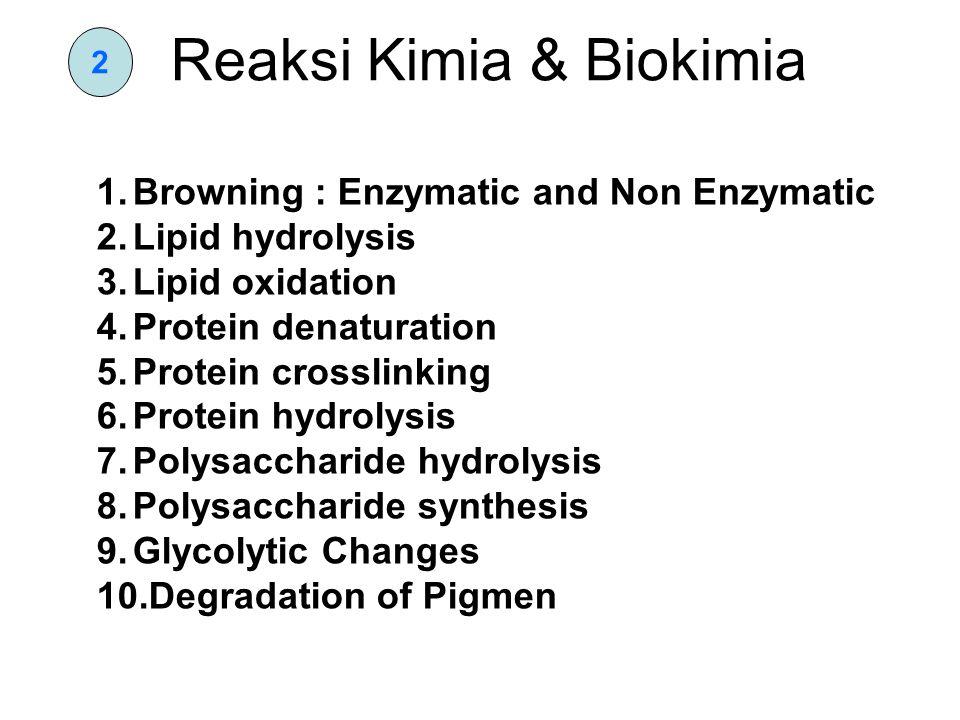2 Reaksi Kimia & Biokimia 1.Browning : Enzymatic and Non Enzymatic 2.Lipid hydrolysis 3.Lipid oxidation 4.Protein denaturation 5.Protein crosslinking 6.Protein hydrolysis 7.Polysaccharide hydrolysis 8.Polysaccharide synthesis 9.Glycolytic Changes 10.Degradation of Pigmen
