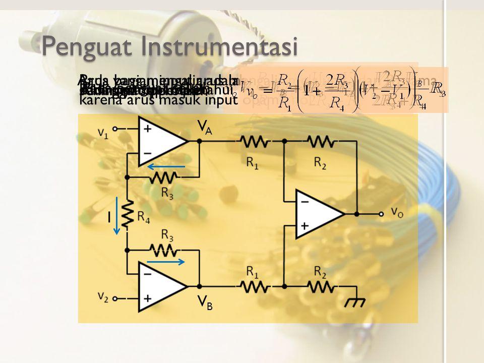 Penguat Instrumentasi VAVA VBVB Pada penguat selisih Pada bagian input arus mengalir melalui R 3 dan R 4 sama karena arus masuk input opamp nol I Arus
