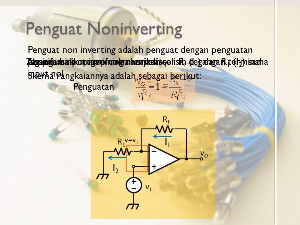 Penguat Noninverting Umpan balik negatif memberikan selisih tegangan terminal input nol v=v 1 Tegangan input inverting menjadi v 1.Arus masuk opamp no