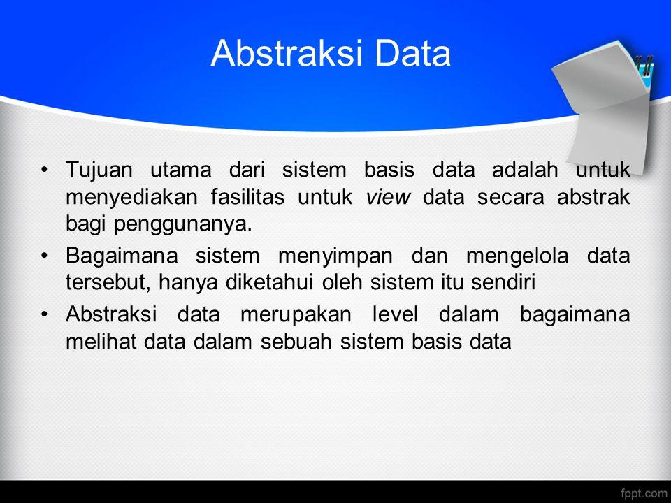 Abstraksi Data Tujuan utama dari sistem basis data adalah untuk menyediakan fasilitas untuk view data secara abstrak bagi penggunanya. Bagaimana siste