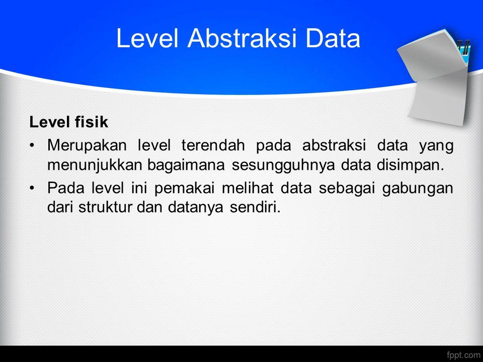 Level Abstraksi Data Level fisik Merupakan level terendah pada abstraksi data yang menunjukkan bagaimana sesungguhnya data disimpan. Pada level ini pe
