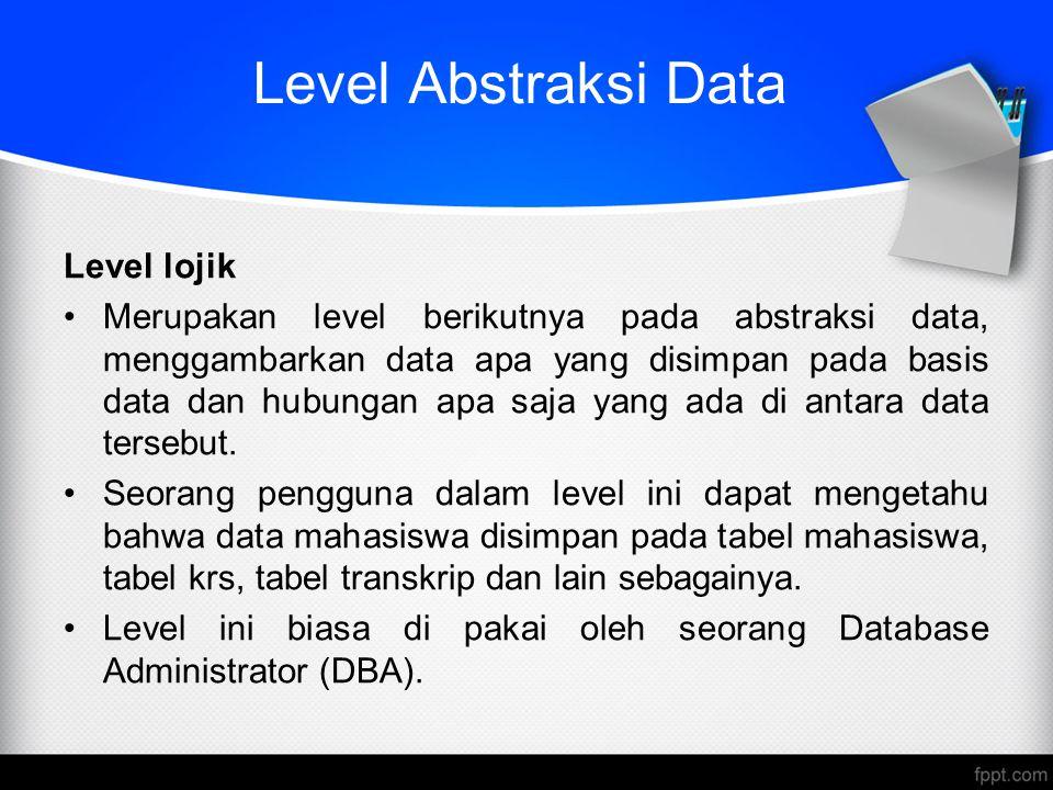 Level Abstraksi Data Level lojik Merupakan level berikutnya pada abstraksi data, menggambarkan data apa yang disimpan pada basis data dan hubungan apa