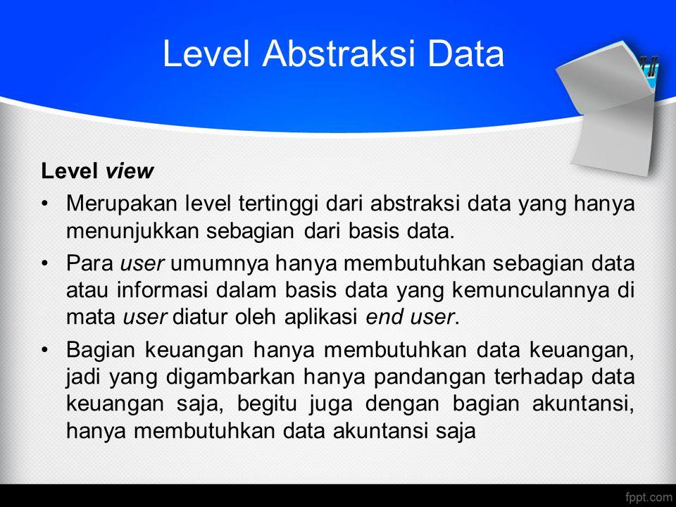 Level Abstraksi Data Level view Merupakan level tertinggi dari abstraksi data yang hanya menunjukkan sebagian dari basis data. Para user umumnya hanya