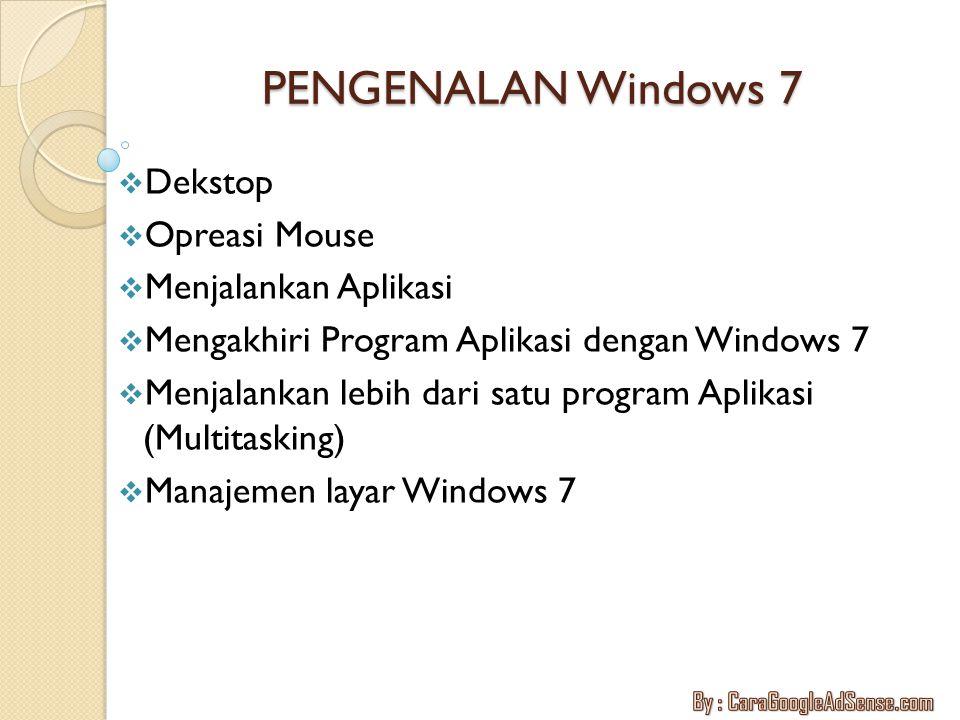 PENGENALAN Windows 7  Dekstop  Opreasi Mouse  Menjalankan Aplikasi  Mengakhiri Program Aplikasi dengan Windows 7  Menjalankan lebih dari satu pro