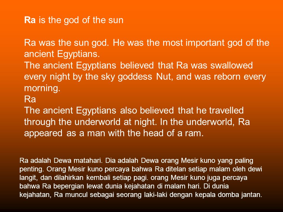 Ra is the god of the sun Ra was the sun god. He was the most important god of the ancient Egyptians. The ancient Egyptians believed that Ra was swallo