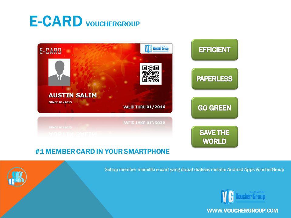 Setiap member memiliki e-card yang dapat diakses melalui Android Apps VoucherGroup E-CARD VOUCHERGROUP WWW.VOUCHERGROUP.COM #1 MEMBER CARD IN YOUR SMARTPHONE