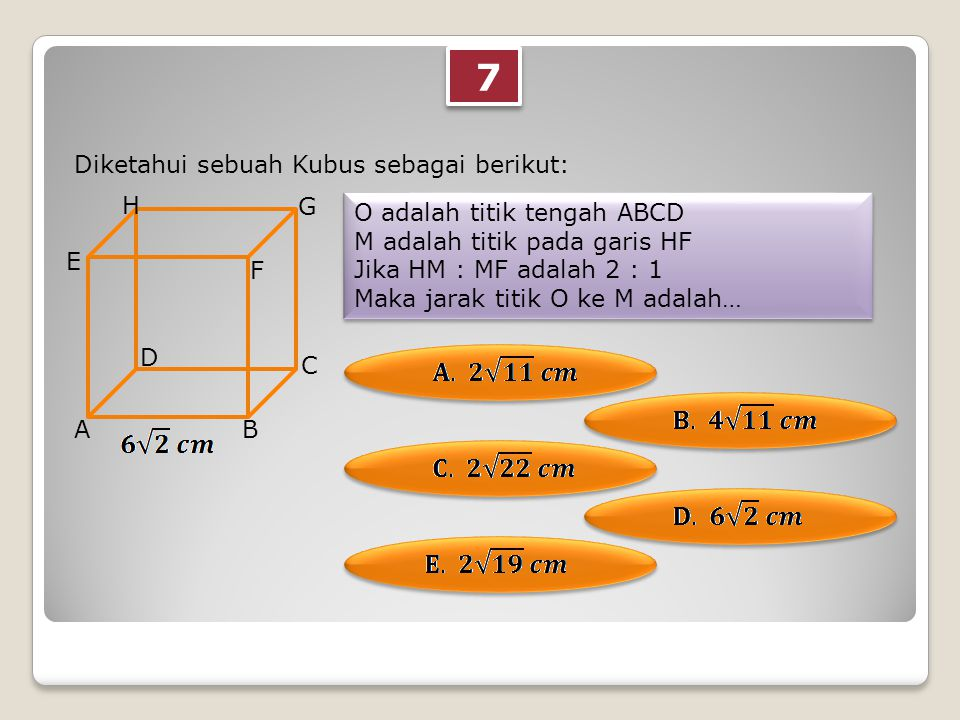 7 7 Diketahui sebuah Kubus sebagai berikut: O adalah titik tengah ABCD M adalah titik pada garis HF Jika HM : MF adalah 2 : 1 Maka jarak titik O ke M adalah… O adalah titik tengah ABCD M adalah titik pada garis HF Jika HM : MF adalah 2 : 1 Maka jarak titik O ke M adalah… AB C D E F G H