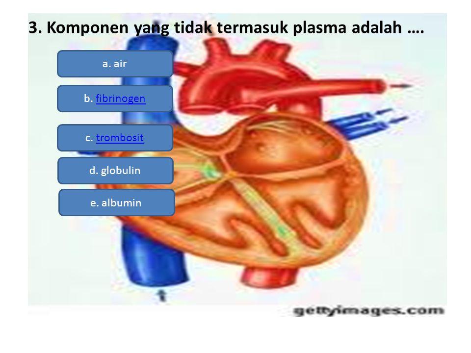 3. Komponen yang tidak termasuk plasma adalah …. a. air b. fibrinogen c. trombosittrombosit d. globulin e. albumin