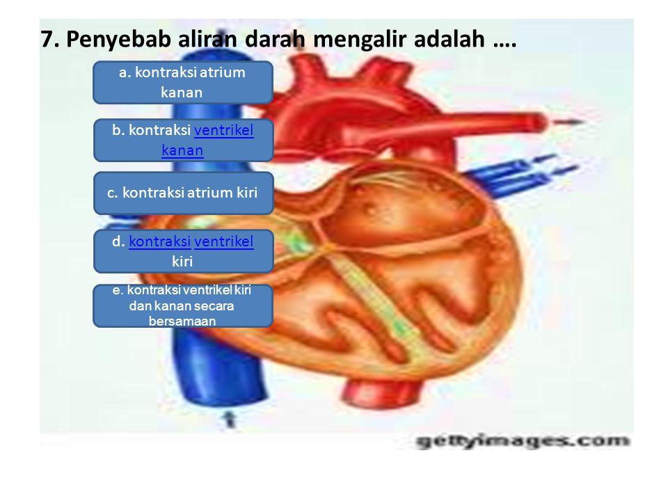 7. Penyebab aliran darah mengalir adalah …. a. kontraksi atrium kanan b. kontraksi ventrikel kananventrikel kanan c. kontraksi atrium kiri d. kontraks