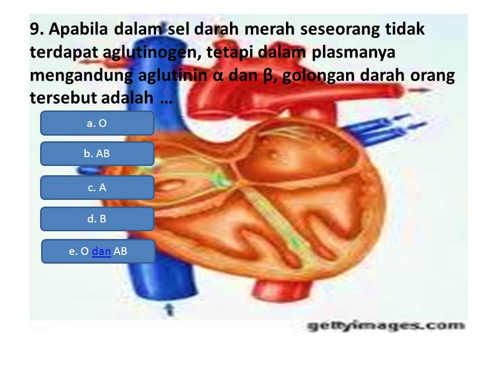 9. Apabila dalam sel darah merah seseorang tidak terdapat aglutinogen, tetapi dalam plasmanya mengandung aglutinin α dan β, golongan darah orang terse