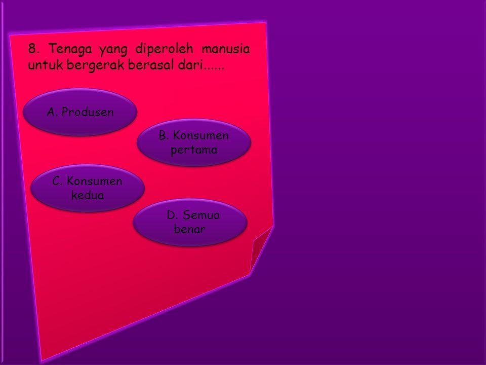 B. Konsumen pertama B. Konsumen pertama A. Produsen D. Semua benar D. Semua benar C. Konsumen kedua C. Konsumen kedua 8. Tenaga yang diperoleh manusia