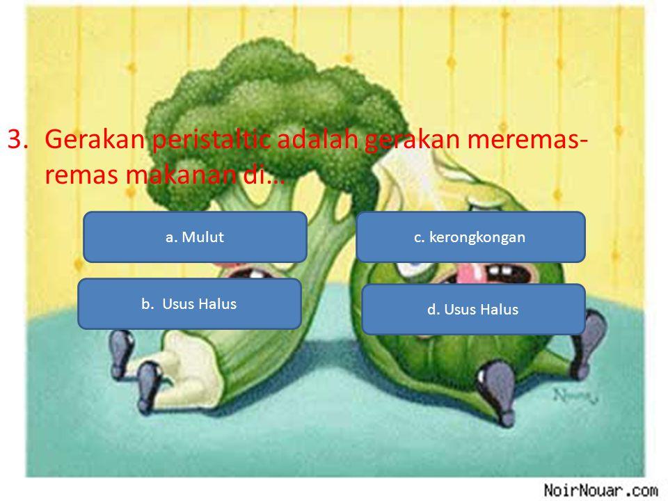 3.Gerakan peristaltic adalah gerakan meremas- remas makanan di… a. Mulut b. Usus Halus d. Usus Halus c. kerongkongan