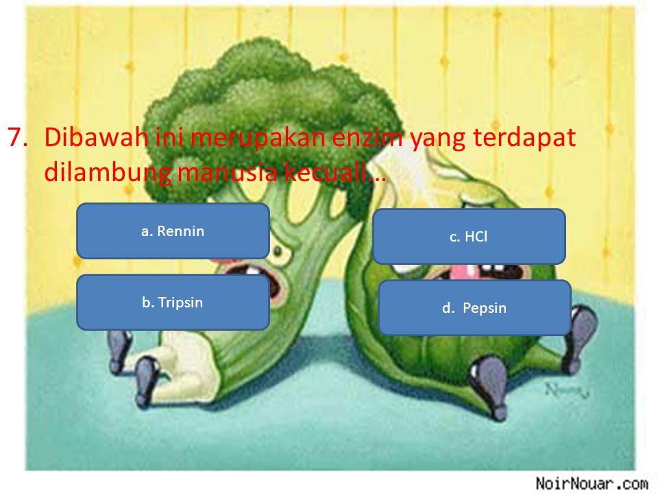 7.Dibawah ini merupakan enzim yang terdapat dilambung manusia kecuali… a. Rennin b. Tripsin d. Pepsin c. HCl