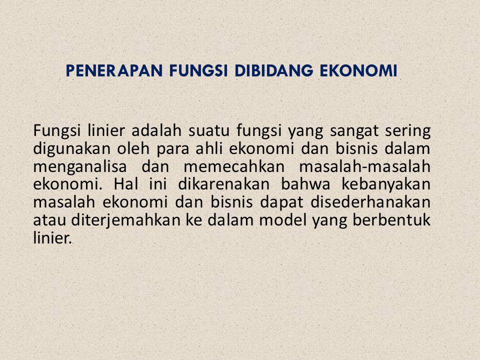 PENERAPAN FUNGSI DIBIDANG EKONOMI Fungsi linier adalah suatu fungsi yang sangat sering digunakan oleh para ahli ekonomi dan bisnis dalam menganalisa d