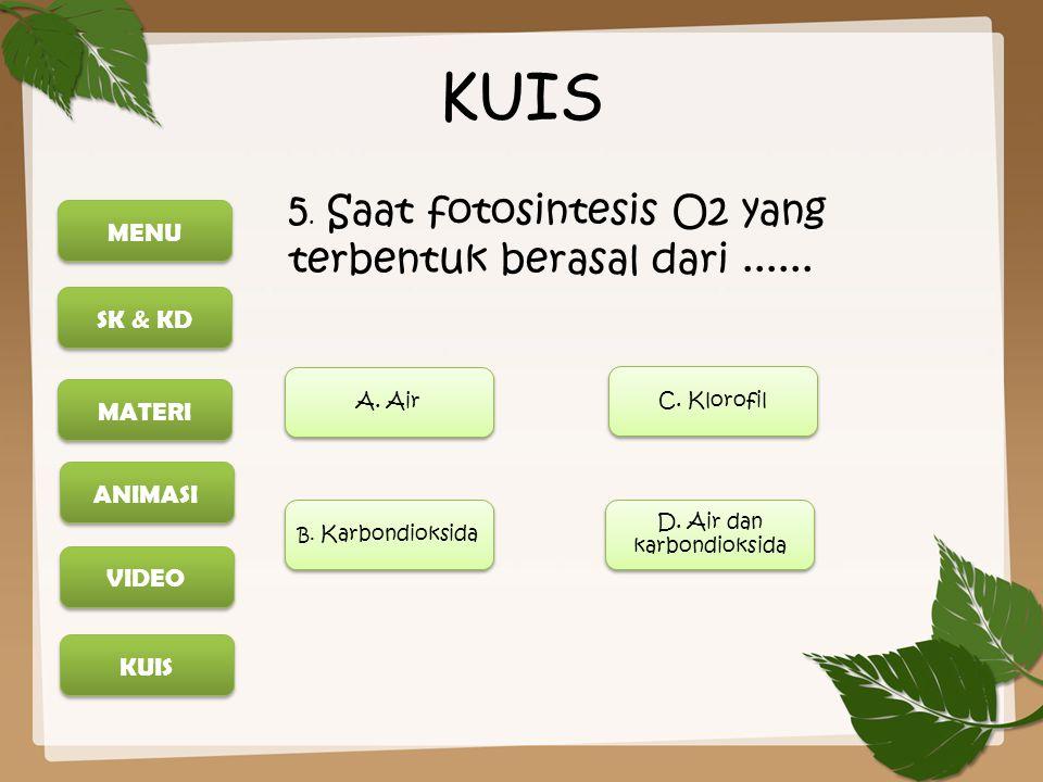MENU SK & KD MATERI ANIMASI KUIS VIDEO KUIS 5. Saat fotosintesis O2 yang terbentuk berasal dari...... A. Air C. Klorofil D. Air dan karbondioksida D.