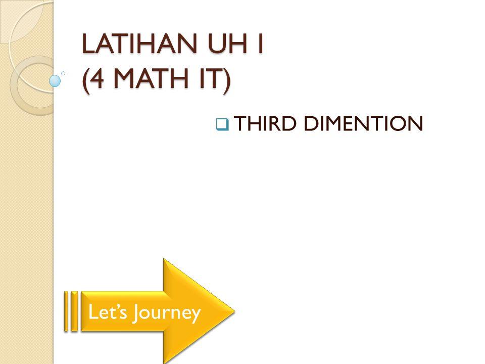 LATIHAN UH I (4 MATH IT)  THIRD DIMENTION Let's Journey