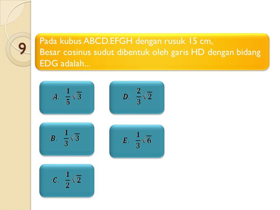 9 Pada kubus ABCD.EFGH dengan rusuk 15 cm, Besar cosinus sudut dibentuk oleh garis HD dengan bidang EDG adalah... Pada kubus ABCD.EFGH dengan rusuk 15