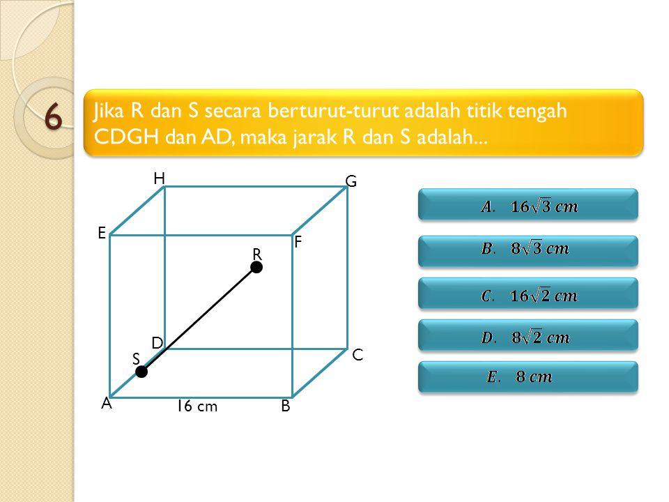 6 Jika R dan S secara berturut-turut adalah titik tengah CDGH dan AD, maka jarak R dan S adalah...