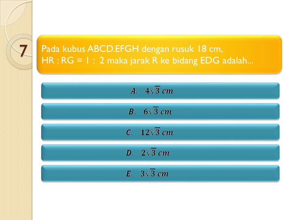 7 Pada kubus ABCD.EFGH dengan rusuk 18 cm, HR : RG = 1 : 2 maka jarak R ke bidang EDG adalah... Pada kubus ABCD.EFGH dengan rusuk 18 cm, HR : RG = 1 :