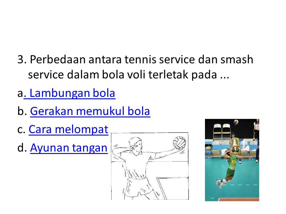 3. Perbedaan antara tennis service dan smash service dalam bola voli terletak pada... a. Lambungan bola. Lambungan bola b. Gerakan memukul bolaGerakan