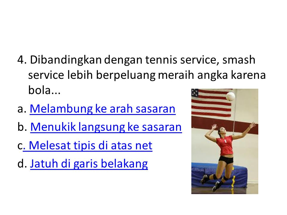 4. Dibandingkan dengan tennis service, smash service lebih berpeluang meraih angka karena bola... a. Melambung ke arah sasaranMelambung ke arah sasara