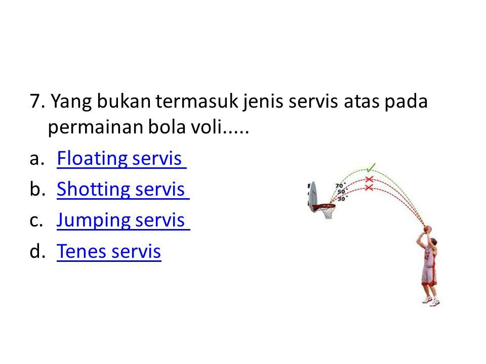 7. Yang bukan termasuk jenis servis atas pada permainan bola voli..... a.Floating servis Floating servis b.Shotting servis Shotting servis c.Jumping s
