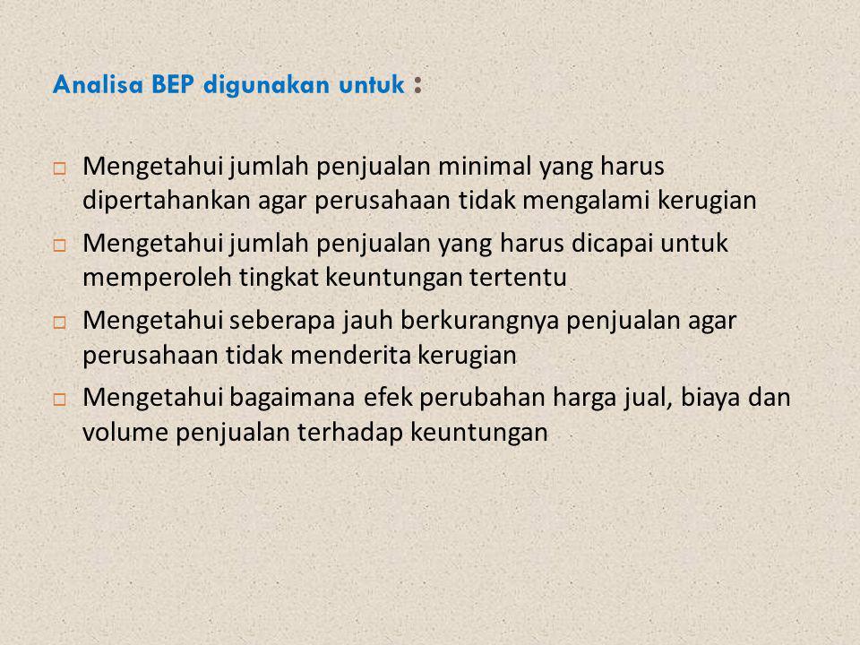 Analisa BEP digunakan untuk :  Mengetahui jumlah penjualan minimal yang harus dipertahankan agar perusahaan tidak mengalami kerugian  Mengetahui jum