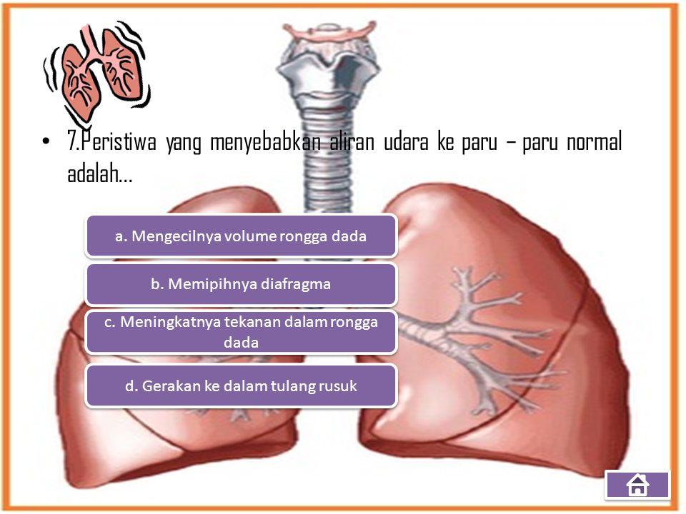 7.Peristiwa yang menyebabkan aliran udara ke paru – paru normal adalah... a. Mengecilnya volume rongga dada b. Memipihnya diafragma c. Meningkatnya te