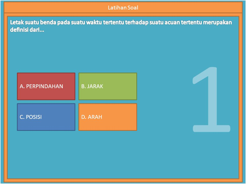 1 Latihan Soal A. PERPINDAHAN C. POSISI B. JARAK D. ARAH