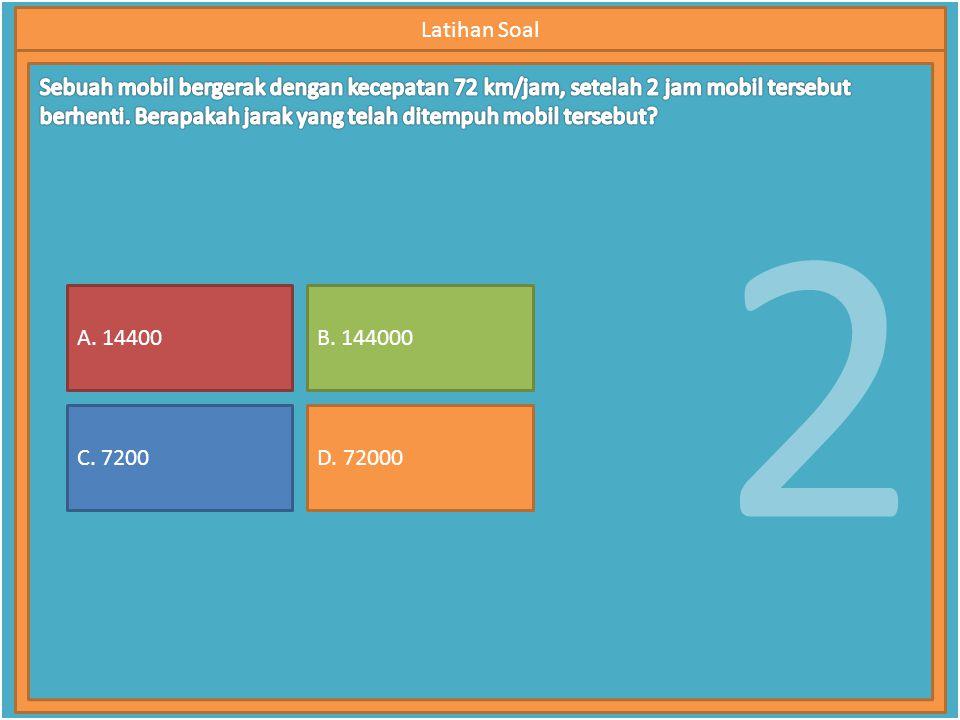 2 Latihan Soal A. 14400 C. 7200 B. 144000 D. 72000
