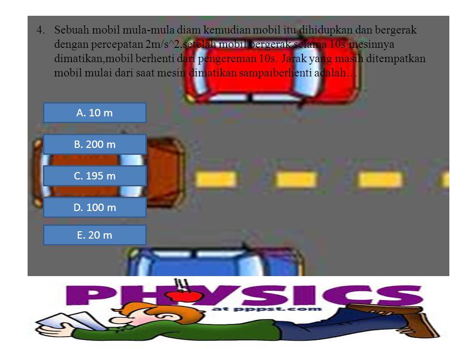 4.Sebuah mobil mula-mula diam kemudian mobil itu dihidupkan dan bergerak dengan percepatan 2m/s^2,setelah mobil bergerak selama 10s mesinnya dimatikan
