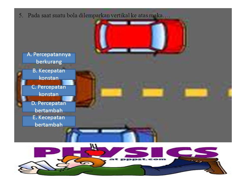 5.Pada saat suatu bola dilemparkan vertikal ke atas maka…. A. Percepatannya berkurang B. Kecepatan konstan D. Percepatan bertambah E. Kecepatan bertam