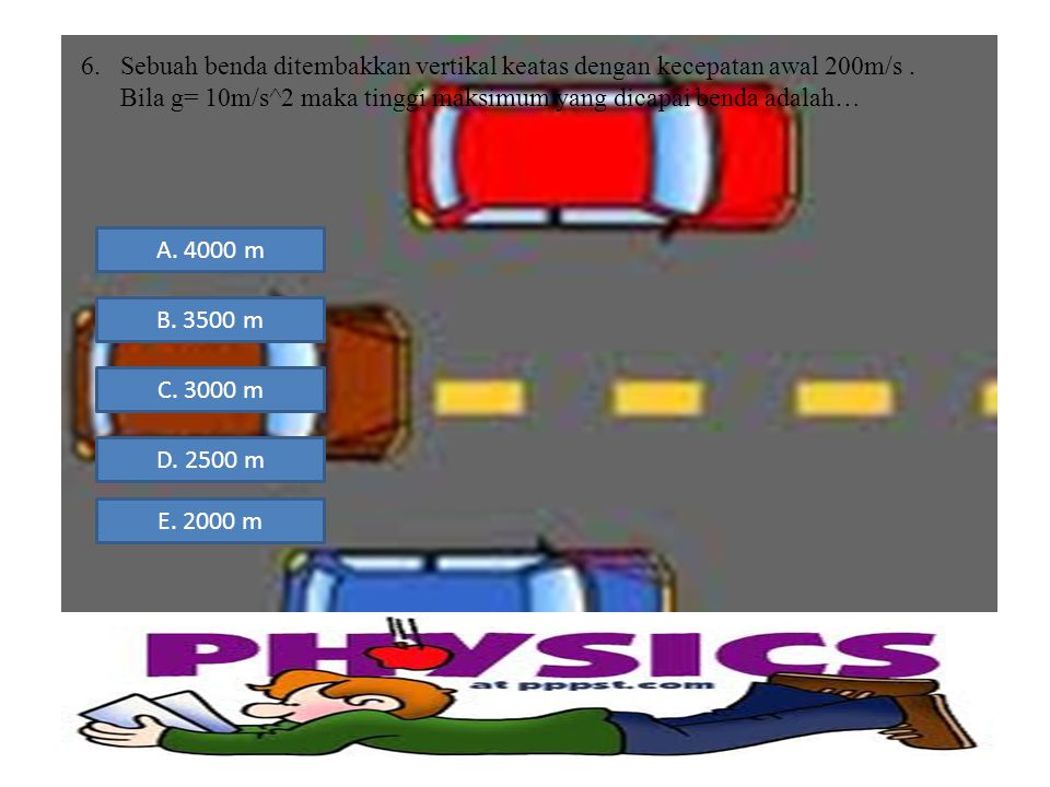 6.Sebuah benda ditembakkan vertikal keatas dengan kecepatan awal 200m/s. Bila g= 10m/s^2 maka tinggi maksimum yang dicapai benda adalah… A. 4000 m B.