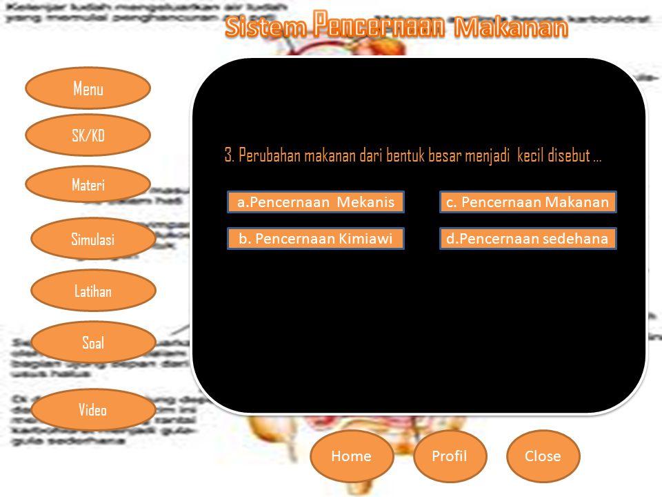 Menu HomeProfilClose Materi Simulasi Latihan Soal SK/KD Video 3. Perubahan makanan dari bentuk besar menjadi kecil disebut … a.Pencernaan Mekanis b. P