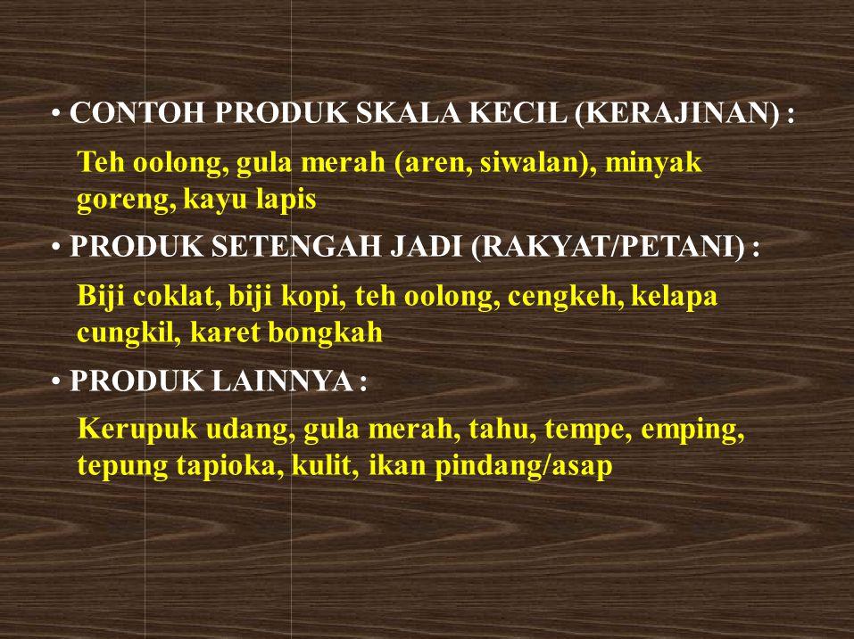 CONTOH PRODUK SKALA KECIL (KERAJINAN) : Teh oolong, gula merah (aren, siwalan), minyak goreng, kayu lapis PRODUK SETENGAH JADI (RAKYAT/PETANI) : Biji