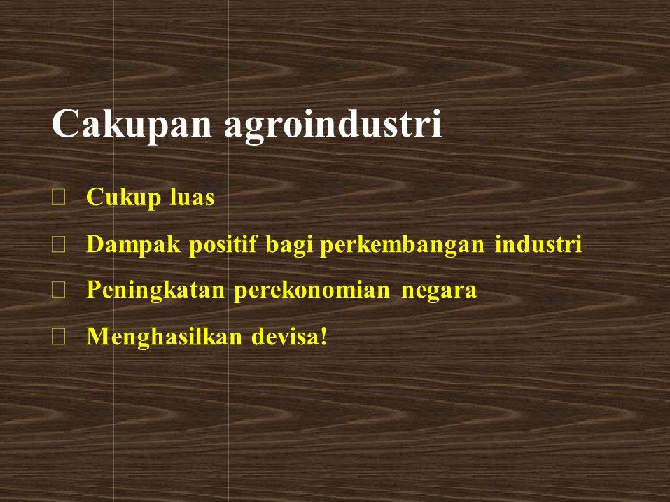 Cakupan agroindustri  Cukup luas  Dampak positif bagi perkembangan industri  Peningkatan perekonomian negara  Menghasilkan devisa!
