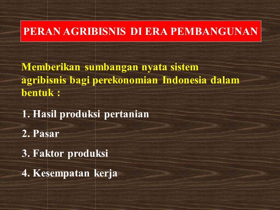 PERAN AGRIBISNIS DI ERA PEMBANGUNAN 1. Hasil produksi pertanian 2. Pasar 3. Faktor produksi 4. Kesempatan kerja Memberikan sumbangan nyata sistem agri