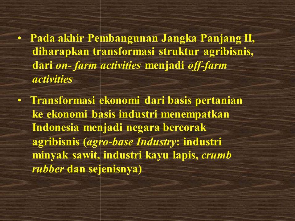 Pada akhir Pembangunan Jangka Panjang II, diharapkan transformasi struktur agribisnis, dari on- farm activities menjadi off-farm activities Transforma