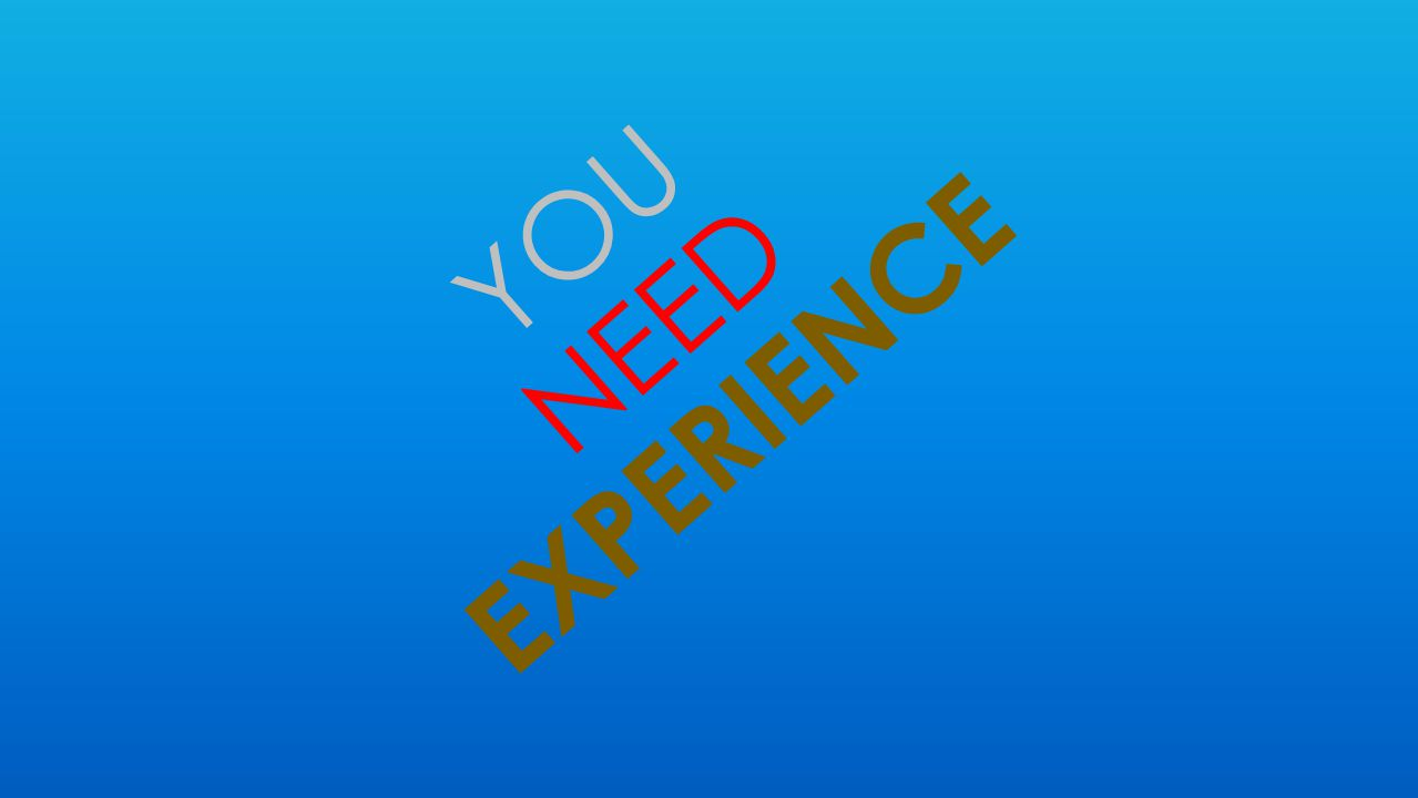 YOU NEED EXPERIENCE