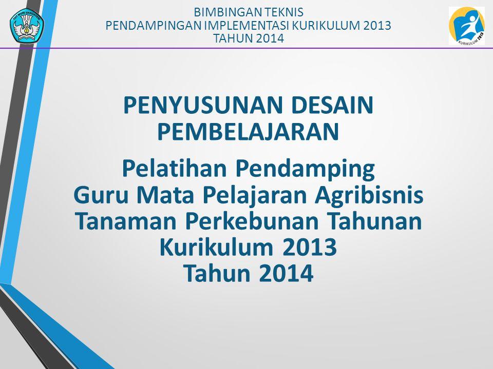 PENYUSUNAN DESAIN PEMBELAJARAN BIMBINGAN TEKNIS PENDAMPINGAN IMPLEMENTASI KURIKULUM 2013 TAHUN 2014 Pelatihan Pendamping Guru Mata Pelajaran Agribisni