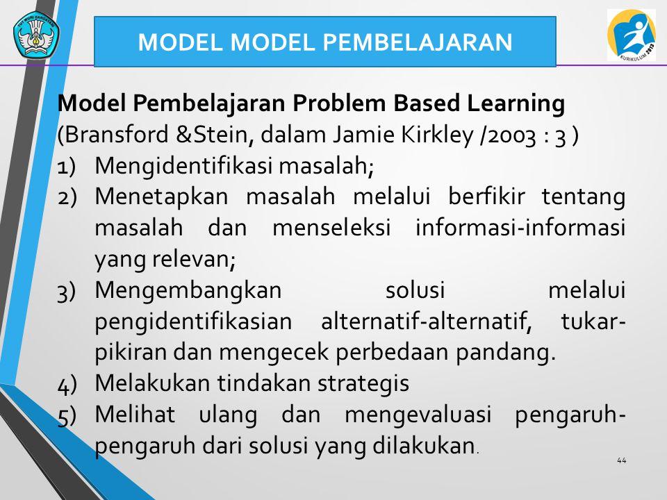44 MODEL MODEL PEMBELAJARAN Model Pembelajaran Problem Based Learning (Bransford &Stein, dalam Jamie Kirkley /2003 : 3 ) 1)Mengidentifikasi masalah; 2)Menetapkan masalah melalui berfikir tentang masalah dan menseleksi informasi-informasi yang relevan; 3)Mengembangkan solusi melalui pengidentifikasian alternatif-alternatif, tukar- pikiran dan mengecek perbedaan pandang.