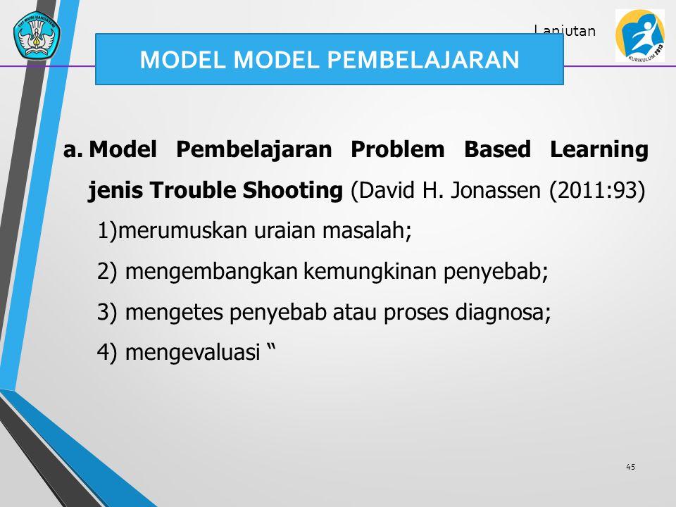 45 Lanjutan a.Model Pembelajaran Problem Based Learning jenis Trouble Shooting (David H. Jonassen (2011:93) 1)merumuskan uraian masalah; 2) mengembang