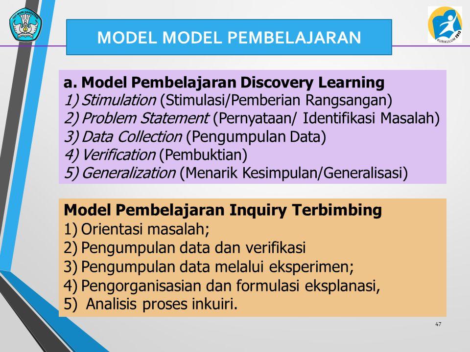 47 a.Model Pembelajaran Discovery Learning 1)Stimulation (Stimulasi/Pemberian Rangsangan) 2)Problem Statement (Pernyataan/ Identifikasi Masalah) 3)Data Collection ( Pengumpulan Data) 4)Verification (Pembuktian) 5)Generalization (Menarik Kesimpulan/Generalisasi) Model Pembelajaran Inquiry Terbimbing 1)Orientasi masalah; 2)Pengumpulan data dan verifikasi 3)Pengumpulan data melalui eksperimen; 4)Pengorganisasian dan formulasi eksplanasi, 5) Analisis proses inkuiri.