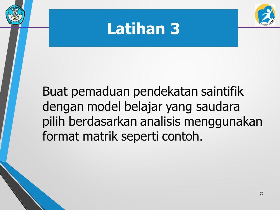 Latihan 3 Buat pemaduan pendekatan saintifik dengan model belajar yang saudara pilih berdasarkan analisis menggunakan format matrik seperti contoh. 53
