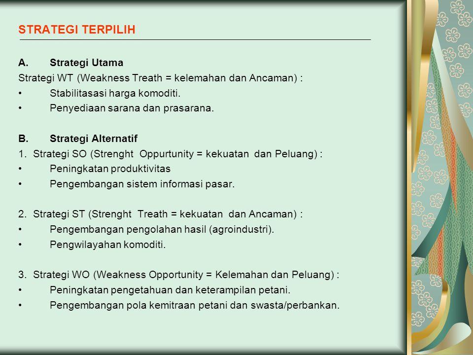 STRATEGI TERPILIH A.Strategi Utama Strategi WT (Weakness Treath = kelemahan dan Ancaman) : Stabilitasasi harga komoditi. Penyediaan sarana dan prasara
