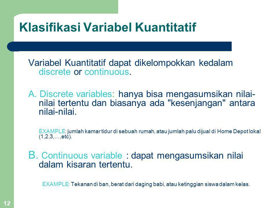 12 Klasifikasi Variabel Kuantitatif Variabel Kuantitatif dapat dikelompokkan kedalam discrete or continuous. A. Discrete variables: hanya bisa mengasu